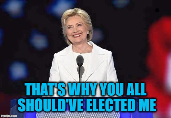 Hillary | THAT'S WHY YOU ALL SHOULD'VE ELECTED ME | image tagged in hillary | made w/ Imgflip meme maker