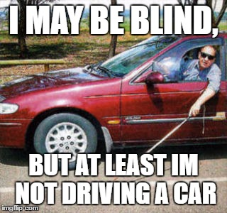 Blind Man Driving | I MAY BE BLIND, BUT AT LEAST IM NOT DRIVING A CAR | image tagged in blind man driving | made w/ Imgflip meme maker