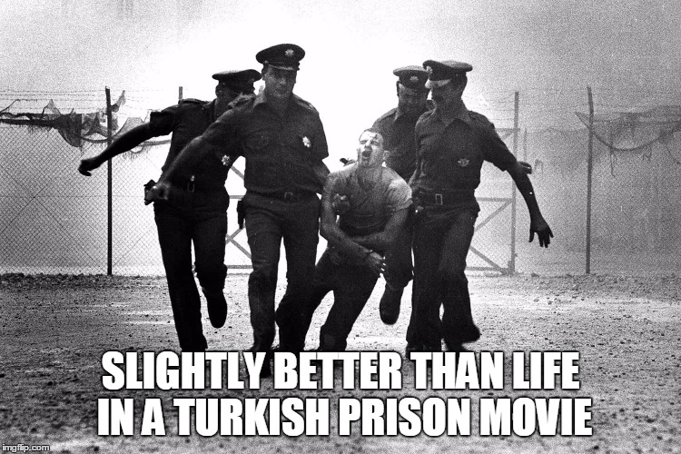 SLIGHTLY BETTER THAN LIFE IN A TURKISH PRISON MOVIE | made w/ Imgflip meme maker