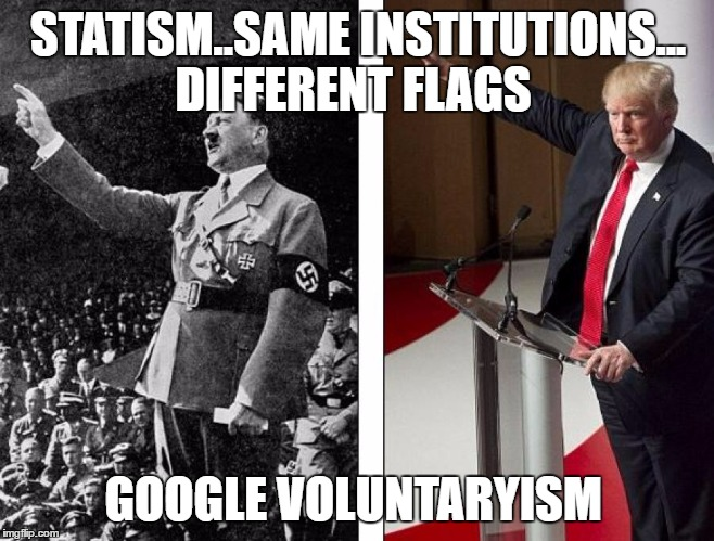 Hitler Trump | STATISM..SAME INSTITUTIONS... DIFFERENT FLAGS GOOGLE VOLUNTARYISM | image tagged in hitler trump | made w/ Imgflip meme maker