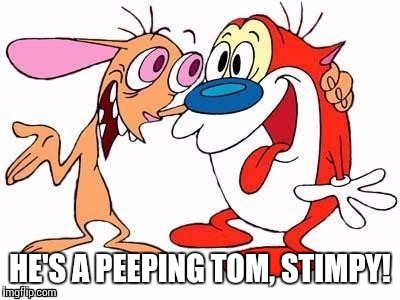 HE'S A PEEPING TOM, STIMPY! | made w/ Imgflip meme maker