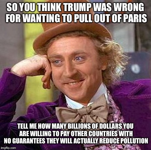 Creepy Condescending Wonka Meme | SO YOU THINK TRUMP WAS WRONG FOR WANTING TO PULL OUT OF PARIS TELL ME HOW MANY BILLIONS OF DOLLARS YOU ARE WILLING TO PAY OTHER COUNTRIES WI | image tagged in memes,creepy condescending wonka | made w/ Imgflip meme maker
