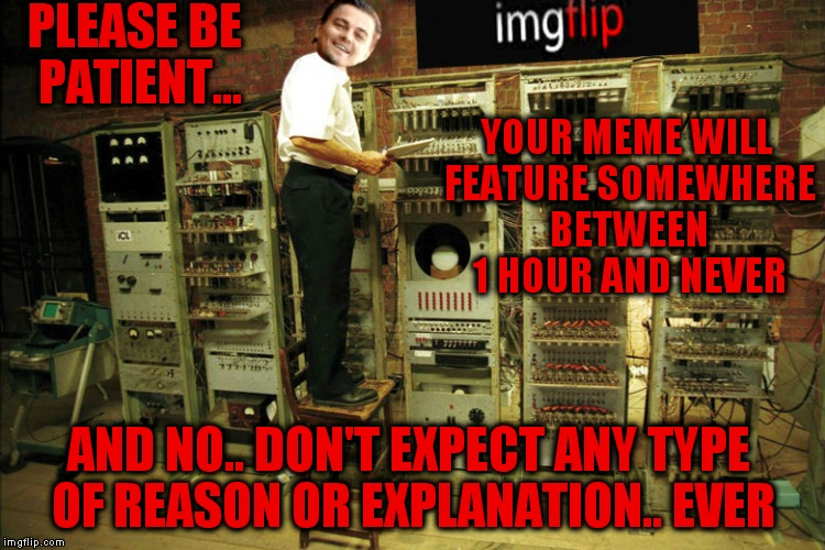 I love this site so much I put up with this lol. | PLEASE BE PATIENT... AND NO.. DON'T EXPECT ANY TYPE OF REASON OR EXPLANATION.. EVER YOUR MEME WILL FEATURE SOMEWHERE BETWEEN 1 HOUR AND NEVE | image tagged in imgflip,sarcasm,meanwhile on imgflip | made w/ Imgflip meme maker