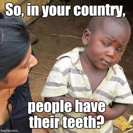 Third World Skeptical Kid Meme | So, in your country, people have their teeth? | image tagged in memes,third world skeptical kid | made w/ Imgflip meme maker