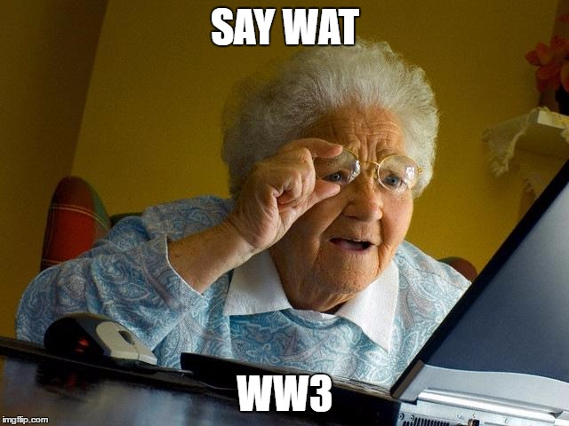 Grandma Finds The Internet Meme | SAY WAT WW3 | image tagged in memes,grandma finds the internet | made w/ Imgflip meme maker