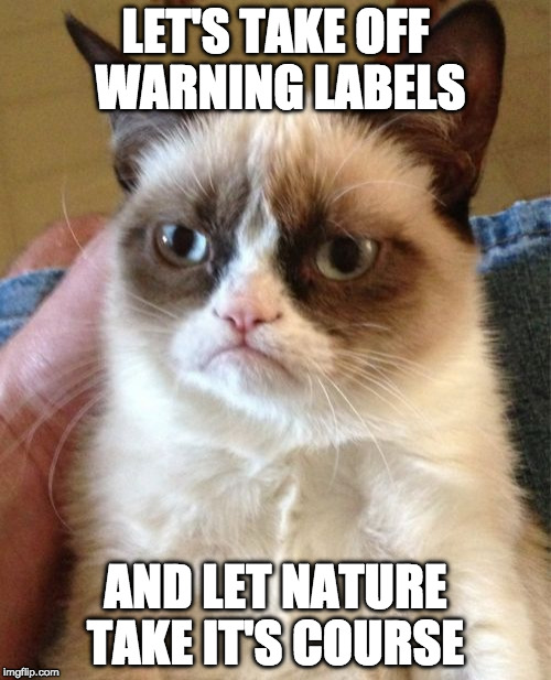 Just brain storming.... | LET'S TAKE OFF WARNING LABELS AND LET NATURE TAKE IT'S COURSE | image tagged in memes,grumpy cat,warning sign,warning,iwanttobebacon,iwanttobebaconcom | made w/ Imgflip meme maker