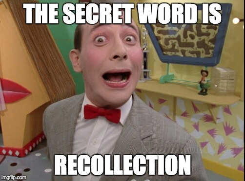 Peewee Herman secret word of the day |  THE SECRET WORD IS; RECOLLECTION | image tagged in peewee herman secret word of the day | made w/ Imgflip meme maker