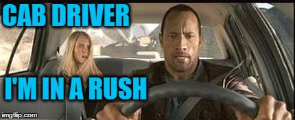rock cab | CAB DRIVER I'M IN A RUSH | image tagged in rock cab | made w/ Imgflip meme maker