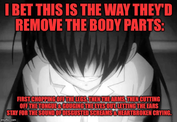 Creepy anime girl | I BET THIS IS THE WAY THEY'D REMOVE THE BODY PARTS: FIRST CHOPPING OFF THE LEGS, THEN THE ARMS, THEN CUTTING OFF THE TONGUE & GOUGING THE EY | image tagged in creepy anime girl | made w/ Imgflip meme maker