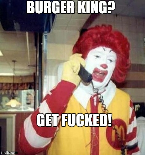 Ronald McDonald on the phone | BURGER KING? GET F**KED! | image tagged in ronald mcdonald on the phone | made w/ Imgflip meme maker