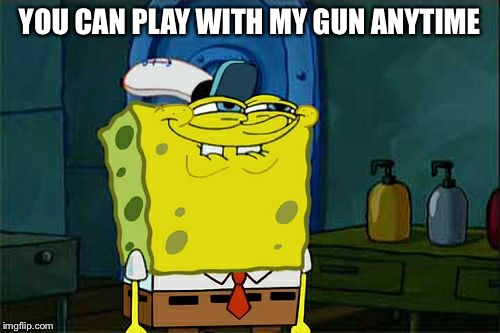 Dont You Squidward Meme | YOU CAN PLAY WITH MY GUN ANYTIME | image tagged in memes,dont you squidward | made w/ Imgflip meme maker