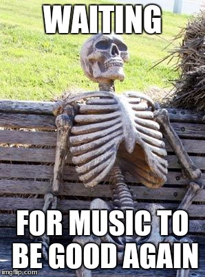 Waiting Skeleton Meme | WAITING FOR MUSIC TO BE GOOD AGAIN | image tagged in memes,waiting skeleton | made w/ Imgflip meme maker