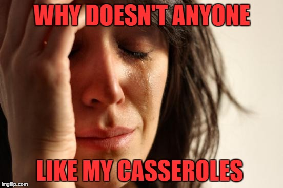 First World Problems Meme | WHY DOESN'T ANYONE LIKE MY CASSEROLES | image tagged in memes,first world problems | made w/ Imgflip meme maker