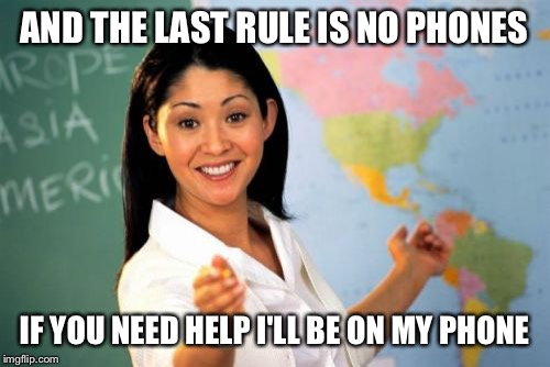 Unhelpful High School Teacher Meme | AND THE LAST RULE IS NO PHONES IF YOU NEED HELP I'LL BE ON MY PHONE | image tagged in memes,unhelpful high school teacher | made w/ Imgflip meme maker