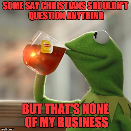 But Thats None Of My Business Meme | SOME SAY CHRISTIANS SHOULDN'T QUESTION ANYTHING BUT THAT'S NONE OF MY BUSINESS | image tagged in memes,but thats none of my business,kermit the frog | made w/ Imgflip meme maker