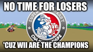 Mario | NO TIME FOR LOSERS 'CUZ WII ARE THE CHAMPIONS | image tagged in mario | made w/ Imgflip meme maker