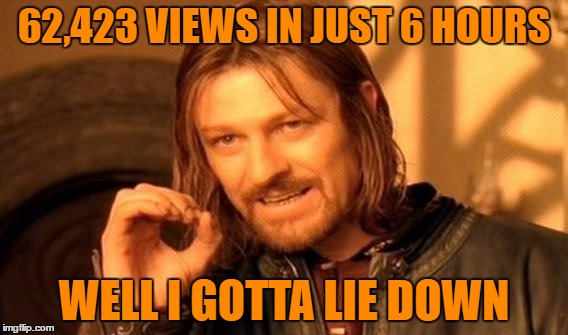 One Does Not Simply Have This Many Views With So Little Upvotes | 62,423 VIEWS IN JUST 6 HOURS WELL I GOTTA LIE DOWN | image tagged in memes,one does not simply,upvoteless in seattle,skip to my lou i ate my own shoe,the meme is memerious,meme christmas mr bo | made w/ Imgflip meme maker