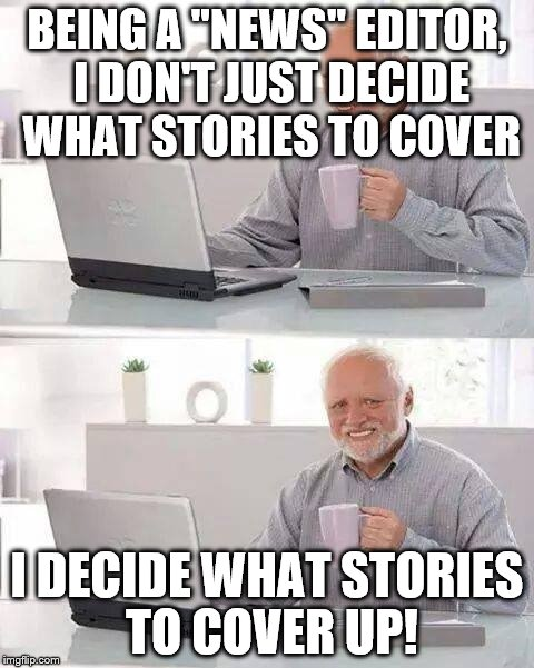 "Hide the Pain Harold Meme | BEING A ""NEWS"" EDITOR, I DON'T JUST DECIDE WHAT STORIES TO COVER I DECIDE WHAT STORIES TO COVER UP! 