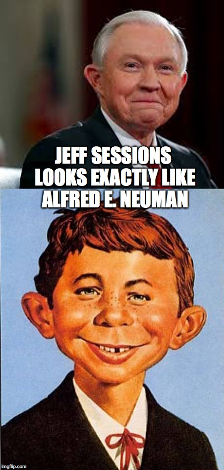 Jeff Sessions looks like Alfred E Neuman | JEFF SESSIONS LOOKS EXACTLY LIKE ALFRED E. NEUMAN | image tagged in jeff sessions | made w/ Imgflip meme maker