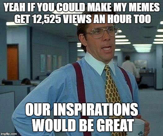 You know. Inspire Us. | YEAH IF YOU COULD MAKE MY MEMES GET 12,525 VIEWS AN HOUR TOO OUR INSPIRATIONS WOULD BE GREAT | image tagged in memes,that would be great,memer,the memeiest ones,purple meme,memememe | made w/ Imgflip meme maker