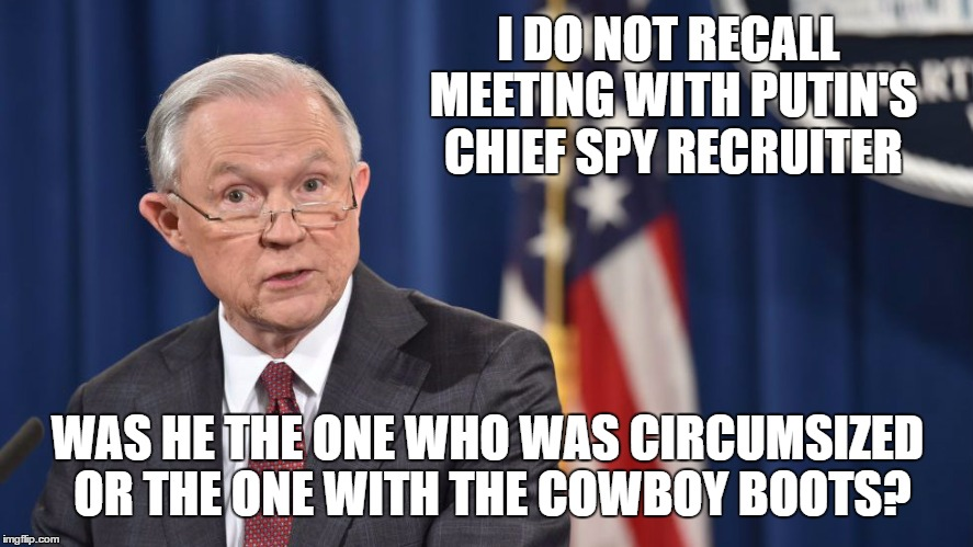 We All Know Jeff Prefers The Cowboy Look | I DO NOT RECALL MEETING WITH PUTIN'S CHIEF SPY RECRUITER WAS HE THE ONE WHO WAS CIRCUMSIZED OR THE ONE WITH THE COWBOY BOOTS? | image tagged in jeff sessions,liar liar pants on fire,liar in chief | made w/ Imgflip meme maker