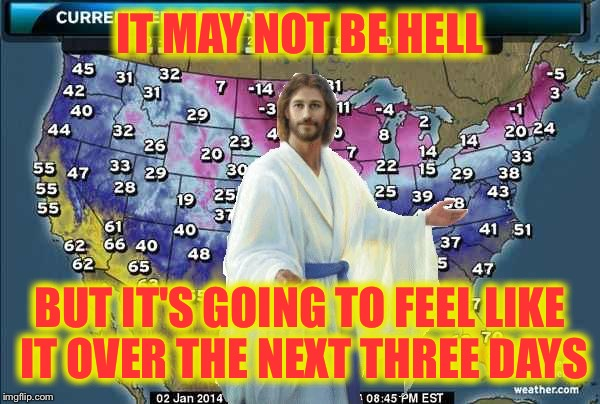 Weatherman Jesus | IT MAY NOT BE HELL BUT IT'S GOING TO FEEL LIKE IT OVER THE NEXT THREE DAYS | image tagged in weatherman jesus | made w/ Imgflip meme maker