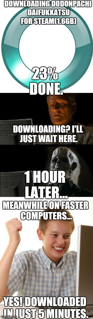 Old vs New PCs - Download Speed |  DOWNLOADING DODONPACHI DAIFUKKATSU FOR STEAM(1.6GB); 23% DONE. DOWNLOADING? I'LL JUST WAIT HERE. 1 HOUR LATER... MEANWHILE ON FASTER COMPUTERS... YES! DOWNLOADED IN JUST 5 MINUTES. | image tagged in dodonpachi,memes,computers,steam | made w/ Imgflip meme maker