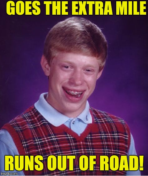 Bad Luck Brian Meme |  GOES THE EXTRA MILE; RUNS OUT OF ROAD! | image tagged in memes,bad luck brian | made w/ Imgflip meme maker