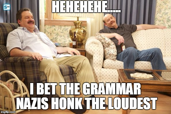Goldberg Mustaches | HEHEHEHE..... I BET THE GRAMMAR NAZIS HONK THE LOUDEST | image tagged in goldberg mustaches | made w/ Imgflip meme maker