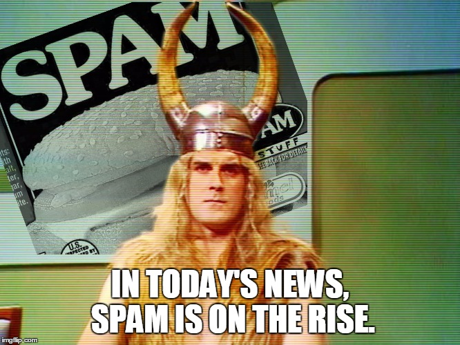 Monty Python Spam | IN TODAY'S NEWS, SPAM IS ON THE RISE. | image tagged in monty python spam | made w/ Imgflip meme maker