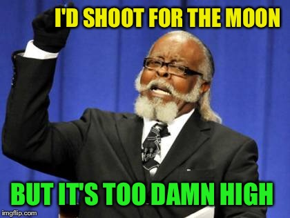 Too Damn High Meme | I'D SHOOT FOR THE MOON BUT IT'S TOO DAMN HIGH | image tagged in memes,too damn high | made w/ Imgflip meme maker