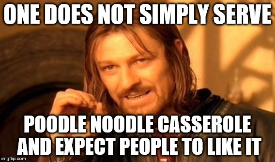 One Does Not Simply Meme | ONE DOES NOT SIMPLY SERVE POODLE NOODLE CASSEROLE AND EXPECT PEOPLE TO LIKE IT | image tagged in memes,one does not simply | made w/ Imgflip meme maker