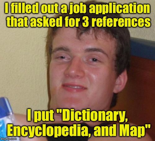 "10 Guy Meme | I filled out a job application that asked for 3 references I put ""Dictionary, Encyclopedia, and Map"" 