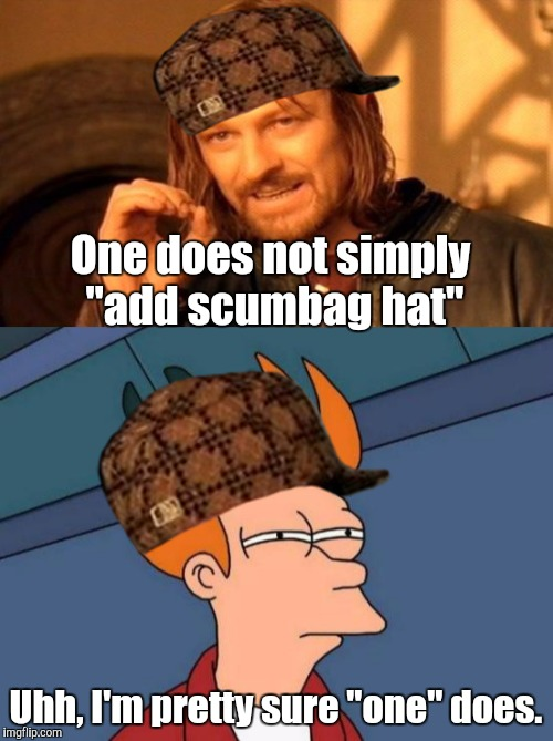 "One does not simply... | One does not simply ""add scumbag hat"" Uhh, I'm pretty sure ""one"" does. 