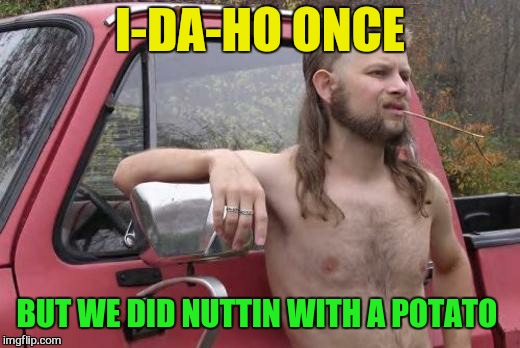 I-DA-HO ONCE BUT WE DID NUTTIN WITH A POTATO | made w/ Imgflip meme maker