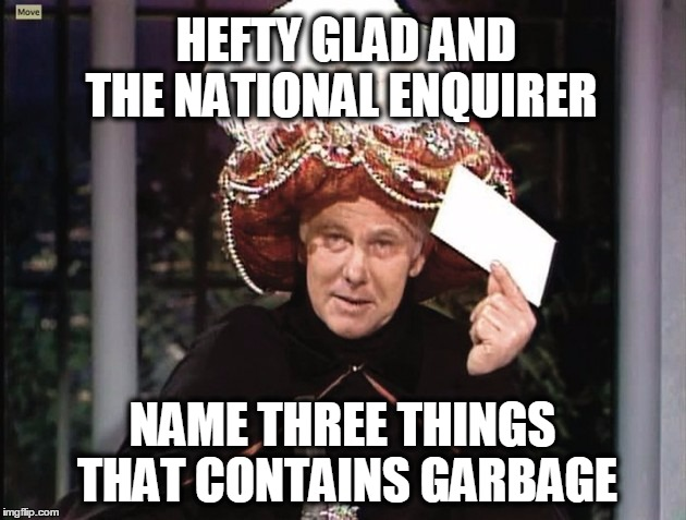 Carnac says... | HEFTY GLAD AND NAME THREE THINGS THAT CONTAINS GARBAGE THE NATIONAL ENQUIRER | image tagged in carnac says | made w/ Imgflip meme maker