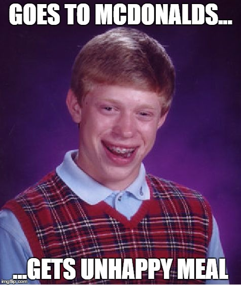 Bad Luck Brian Meme | GOES TO MCDONALDS... ...GETS UNHAPPY MEAL | image tagged in memes,bad luck brian | made w/ Imgflip meme maker