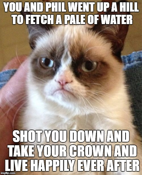 Grumpy Cat Meme | YOU AND PHIL WENT UP A HILL TO FETCH A PALE OF WATER SHOT YOU DOWN AND TAKE YOUR CROWN AND LIVE HAPPILY EVER AFTER | image tagged in memes,grumpy cat | made w/ Imgflip meme maker
