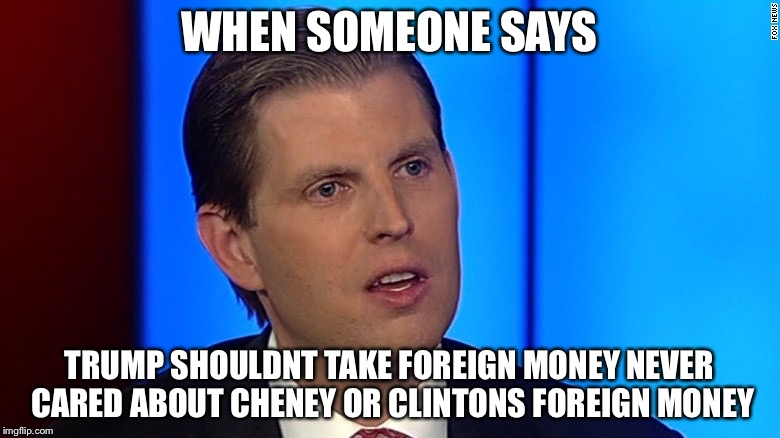 Eric Trump |  WHEN SOMEONE SAYS; TRUMP SHOULDNT TAKE FOREIGN MONEY NEVER CARED ABOUT CHENEY OR CLINTONS FOREIGN MONEY | image tagged in eric trump,memes | made w/ Imgflip meme maker