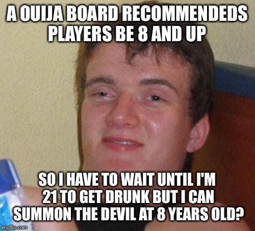Children of the board  | A OUIJA BOARD RECOMMENDEDS PLAYERS BE 8 AND UP SO I HAVE TO WAIT UNTIL I'M 21 TO GET DRUNK BUT I CAN SUMMON THE DEVIL AT 8 YEARS OLD? | image tagged in memes,10 guy,funny | made w/ Imgflip meme maker