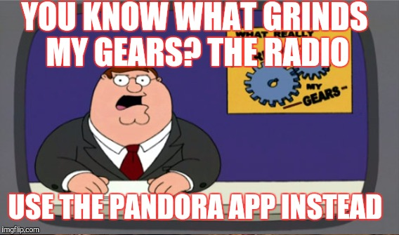 YOU KNOW WHAT GRINDS MY GEARS? THE RADIO USE THE PANDORA APP INSTEAD | made w/ Imgflip meme maker