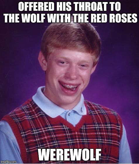 Bad Luck Brian Meme | OFFERED HIS THROAT TO THE WOLF WITH THE RED ROSES WEREWOLF | image tagged in memes,bad luck brian | made w/ Imgflip meme maker