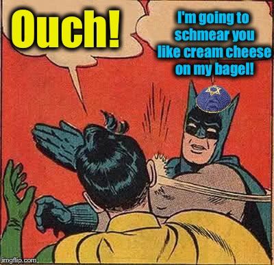 Batman Slapping Robin Meme | Ouch! I'm going to schmear you like cream cheese on my bagel! | image tagged in memes,batman slapping robin | made w/ Imgflip meme maker