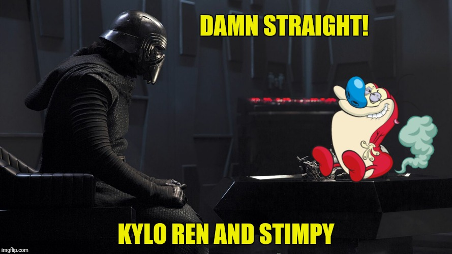 DAMN STRAIGHT! KYLO REN AND STIMPY | made w/ Imgflip meme maker