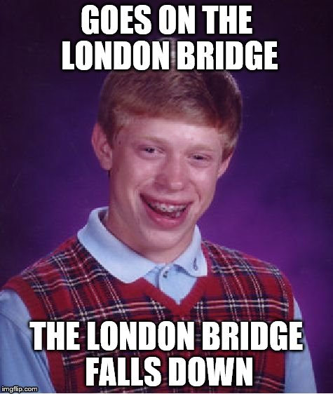 Bad Luck Brian Meme | GOES ON THE LONDON BRIDGE THE LONDON BRIDGE FALLS DOWN | image tagged in memes,bad luck brian | made w/ Imgflip meme maker