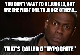 "Kevin Hart Meme | YOU DON'T WANT TO BE JUDGED, BUT ARE THE FIRST ONE TO JUDGE OTHERS... THAT'S CALLED A ""HYPOCRITE"" 