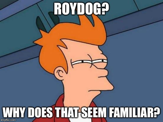 Futurama Fry Meme | ROYDOG? WHY DOES THAT SEEM FAMILIAR? | image tagged in memes,futurama fry | made w/ Imgflip meme maker