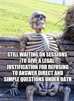 Waiting Skeleton Meme | STILL WAITING ON SESSIONS TO GIVE A LEGAL JUSTIFICATION FOR REFUSING TO ANSWER DIRECT AND SIMPLE QUESTIONS UNDER OATH | image tagged in memes,waiting skeleton | made w/ Imgflip meme maker
