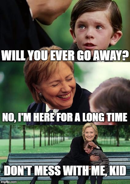 Finding Neverland Meme | WILL YOU EVER GO AWAY? NO, I'M HERE FOR A LONG TIME DON'T MESS WITH ME, KID | image tagged in memes,finding neverland,hillary clinton | made w/ Imgflip meme maker