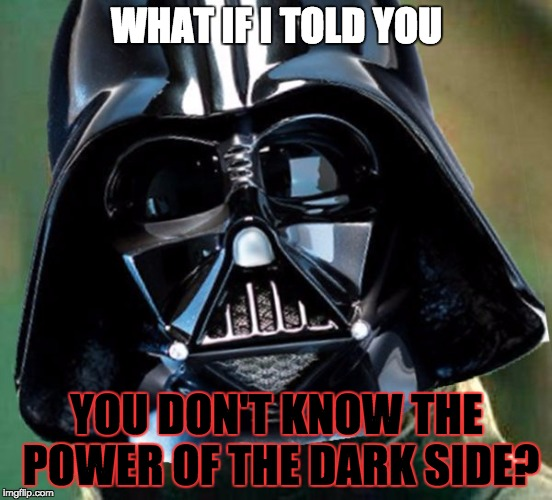 YOU DON'T KNOW THE POWER OF THE DARK SIDE | WHAT IF I TOLD YOU YOU DON'T KNOW THE POWER OF THE DARK SIDE? | image tagged in darth vaderpheus,matrix morpheus,darth vader,memes,funny,star wars | made w/ Imgflip meme maker